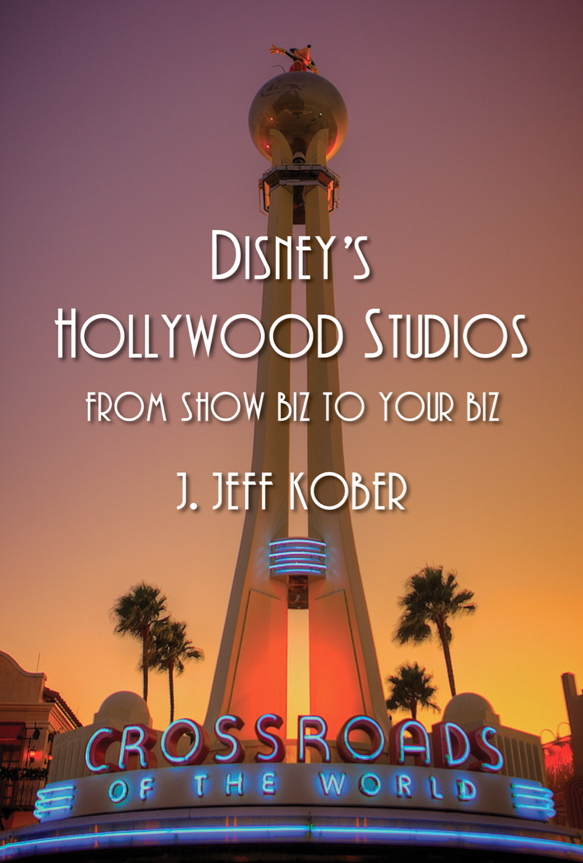 Disney's Hollywood Studios: From Show Biz to Your Biz by J. Jeff Kober